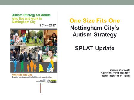 One Size Fits One Nottingham City's Autism Strategy SPLAT Update Sharon Bramwell Commissioning Manager Early Intervention Team.