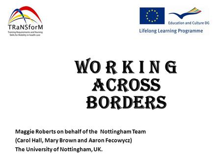 Maggie Roberts on behalf of the Nottingham Team (Carol Hall, Mary Brown and Aaron Fecowycz) The University of Nottingham, UK. Wo r k I n g Across Borders.