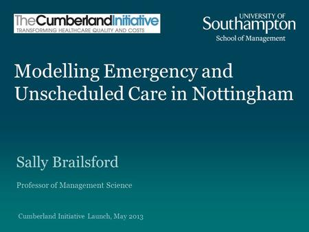 Modelling Emergency and Unscheduled Care in Nottingham Sally Brailsford Professor of Management Science Cumberland Initiative Launch, May 2013.