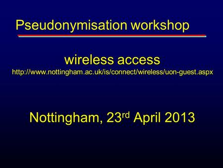 Wireless access  Nottingham, 23 rd April 2013 Pseudonymisation workshop.