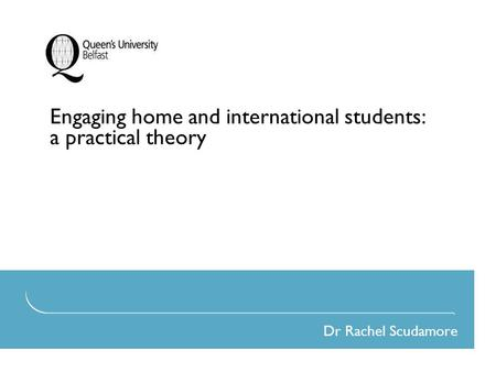 Engaging home and international students: a practical theory Dr Rachel Scudamore.
