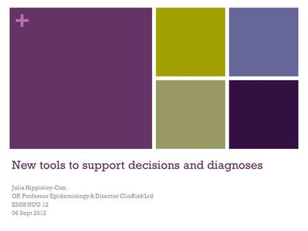 + New tools to support decisions and diagnoses Julia Hippisley-Cox, GP, Professor Epidemiology & Director ClinRisk Ltd EMIS NUG 12 06 Sept 2012.