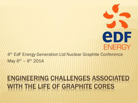 4 th EdF Energy Generation Ltd Nuclear Graphite Conference May 6 th – 9 th 2014.