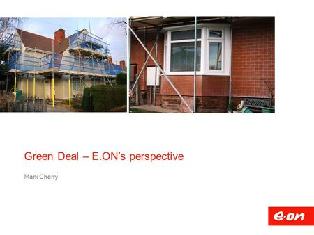Green Deal – E.ON's perspective Mark Cherry.  Developing systems and processes  Market opportunities  Market Knowledge  Green Deal Provider relationship: