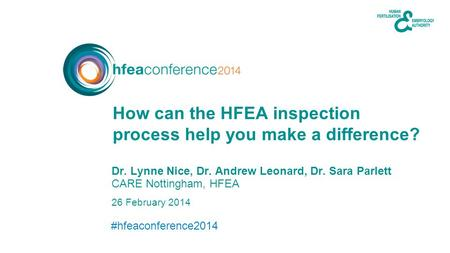 #hfeaconference2014 26 February 2014 Dr. Lynne Nice, Dr. Andrew Leonard, Dr. Sara Parlett CARE Nottingham, HFEA How can the HFEA inspection process help.