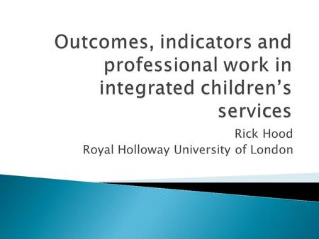 Rick Hood Royal Holloway University of London. Indicators and outcomes Child well-being indicators (Bradshaw and Richardson, 2009) Every Child Matters.