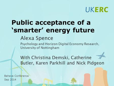 Public acceptance of a 'smarter' energy future Alexa Spence Psychology and Horizon Digital Economy Research, University of Nottingham With Christina Demski,