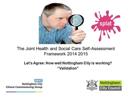 "The Joint Health and Social Care Self-Assessment Framework 2014 2015 Let's Agree: How well Nottingham City is working? ""Validation"" Search..."