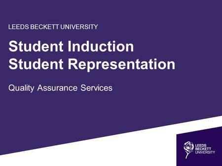 LEEDS BECKETT UNIVERSITY Student Induction Student Representation Quality Assurance Services.