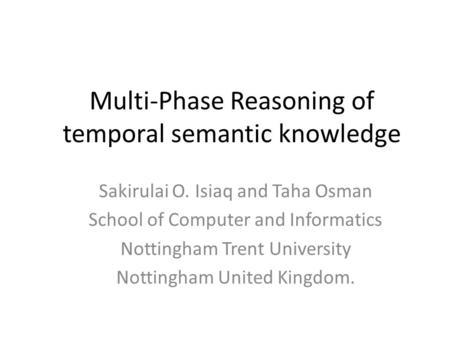 Multi-Phase Reasoning of temporal semantic knowledge Sakirulai O. Isiaq and Taha Osman School of Computer and Informatics Nottingham Trent University Nottingham.