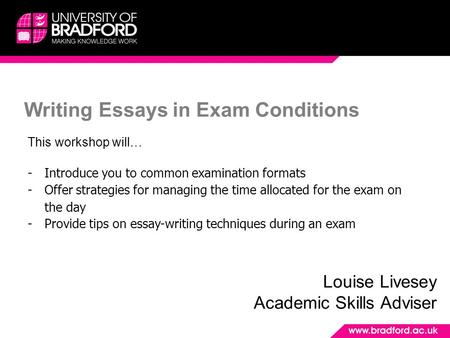 Writing Essays in Exam Conditions Louise Livesey Academic Skills Adviser This workshop will… -Introduce you to common examination formats -Offer strategies.