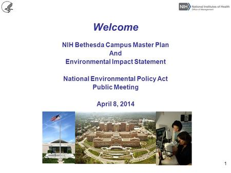 Welcome NIH Bethesda Campus Master Plan And Environmental Impact Statement National Environmental Policy Act Public Meeting April 8, 2014 1.