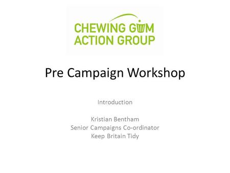 Pre Campaign Workshop Introduction Kristian Bentham Senior Campaigns Co-ordinator Keep Britain Tidy.