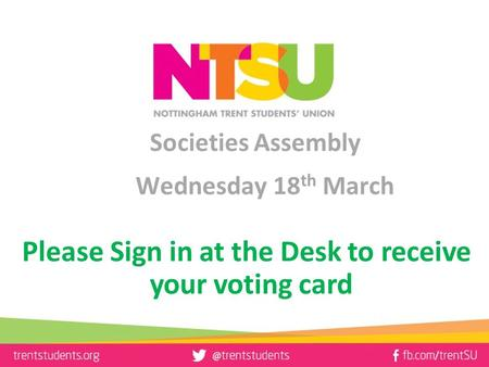 Societies Assembly Wednesday 18 th March Please Sign in at the Desk to receive your voting card.