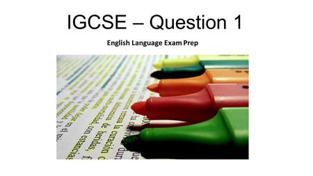 IGCSE – Question 1 English Language Exam Prep. Question 1 – What is expected? The aim of the question is to adapt material from a passage into something.