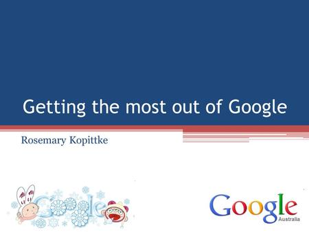 Getting the most out of Google Rosemary Kopittke.