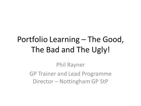 Portfolio Learning – The Good, The Bad and The Ugly! Phil Rayner GP Trainer and Lead Programme Director – Nottingham GP StP.