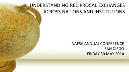 UNDERSTANDING RECIPROCAL EXCHANGES ACROSS NATIONS AND INSTITUTIONS NAFSA ANNUAL CONFERENCE SAN DIEGO FRIDAY 30 MAY 2014.
