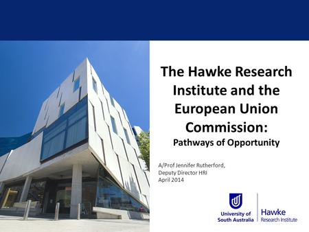 The Hawke Research Institute and the European Union Commission: Pathways of Opportunity A/Prof Jennifer Rutherford, Deputy Director HRI April 2014.