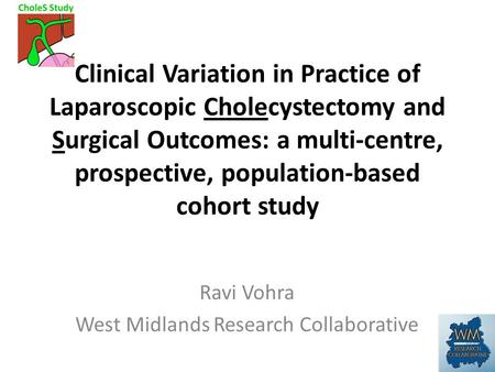 Ravi Vohra West Midlands Research Collaborative Clinical Variation in Practice of Laparoscopic Cholecystectomy and Surgical Outcomes: a multi-centre, prospective,
