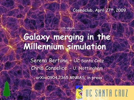 Galaxy merging in the Millennium simulation Serena Bertone - UC Santa Cruz Chris Conselice - U. Nottingham arXiv:0904.2365 MNRAS, in press Cosmoclub, April.