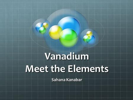 Vanadium Meet the Elements Sahana Kanabar. Vanadium It is the 23 rd element on the periodic table The atomic number is 51 The atomic mass is 50.94 It's.