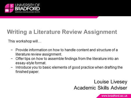 Writing a <strong>Literature</strong> <strong>Review</strong> Assignment Louise Livesey Academic Skills Adviser This workshop will… −Provide information on how to handle content and structure.