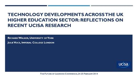 TECHNOLOGY DEVELOPMENTS ACROSS THE UK HIGHER EDUCATION SECTOR: REFLECTIONS ON RECENT UCISA RESEARCH R ICHARD W ALKER, U NIVERSITY OF Y ORK J ULIE V OCE,