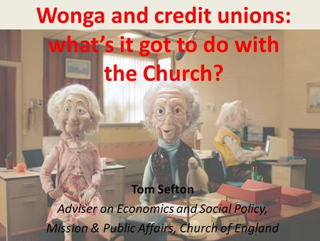 Wonga and credit unions: what's it got to do with the Church? Tom Sefton Adviser on Economics and Social Policy, Mission & Public Affairs, Church of England.