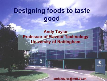 Taste Seminar Andy Taylor1 Designing foods to taste good Andy Taylor Professor of Flavour Technology University of Nottingham