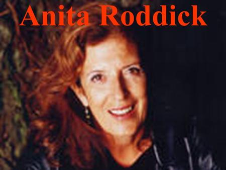 Anita Roddick. About Anita Born: October 23, 1942. Littlehampton, England Parents and Grandparents owned a café. The Children helped at the café. Family.