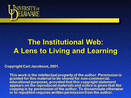 The Institutional Web: A Lens to Living and Learning Copyright Carl Jacobson, 2001. This work is the intellectual property of the author. Permission is.