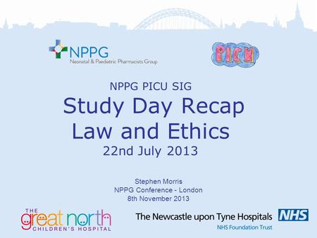 NPPG PICU SIG Study Day Recap Law and Ethics 22nd July 2013 Stephen Morris NPPG Conference - London 8th November 2013.