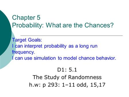 Chapter 5 Probability: What are the Chances? Target Goals: I can interpret probability as a long run frequency. I can use simulation to model chance behavior.