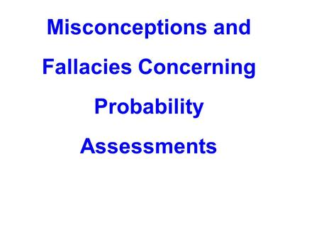 Misconceptions and Fallacies Concerning Probability Assessments.
