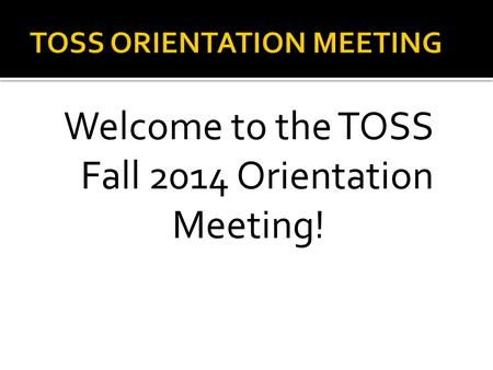 Welcome to the TOSS Fall 2014 Orientation Meeting!