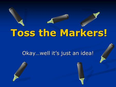 Toss the Markers! Okay…well it's just an idea!. How it all began…. One day, about two years ago, I was enjoying my class and writing some interesting.