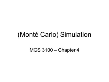(Monté Carlo) Simulation MGS 3100 – Chapter 4. What is Simulation? A definition of simulation from Dictionary.com –Imitation or representation, as of.