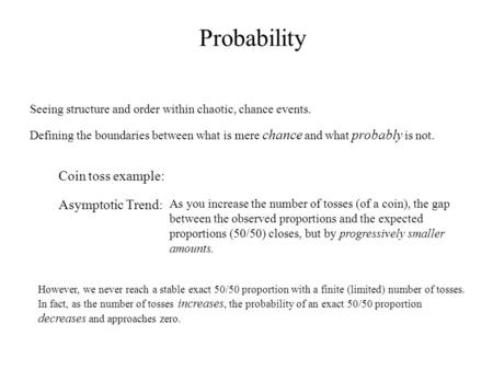 Probability Seeing structure and order within chaotic, chance events. Defining the boundaries between what is mere chance and what probably is not. Asymptotic.