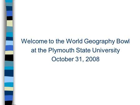 Welcome to the World Geography Bowl at the Plymouth State University October 31, 2008.