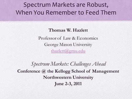 Spectrum Markets are Robust, When You Remember to Feed Them Thomas W. Hazlett Professor of Law & Economics George Mason University Spectrum.