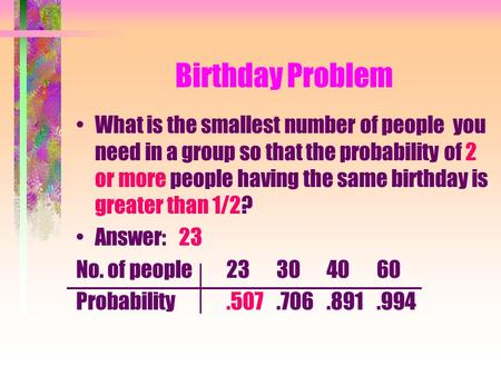 Birthday Problem What is the smallest number of people you need in a group so that the probability of 2 or more people having the same birthday is greater.