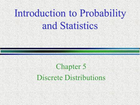 Introduction to Probability and Statistics Chapter 5 Discrete Distributions.