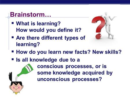  What is learning? How would you define it?  Are there different types of learning?  How do you learn new facts? New skills?  Is all knowledge due.