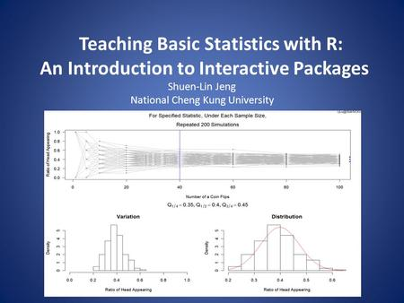 Teaching Basic Statistics with R: An Introduction to Interactive Packages Shuen-Lin Jeng National Cheng Kung University.
