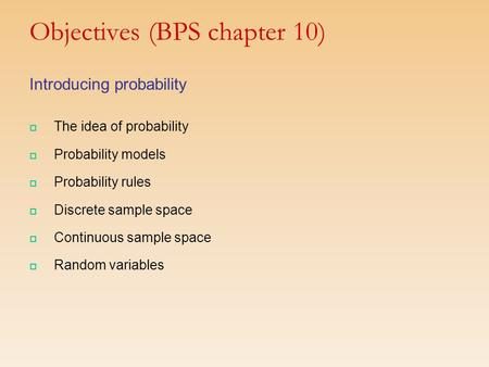 Objectives (BPS chapter 10) Introducing probability  The idea of probability  Probability models  Probability rules  Discrete sample space  Continuous.
