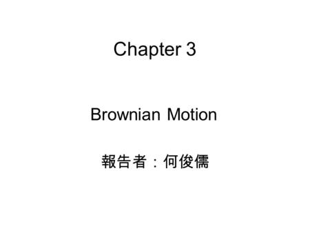 Chapter 3 Brownian Motion 報告者:何俊儒.