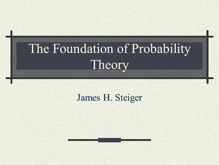The Foundation of Probability Theory James H. Steiger.