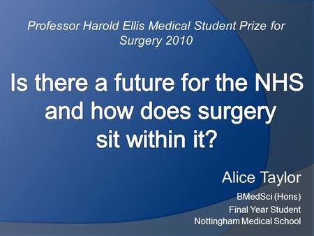 Alice Taylor BMedSci (Hons) Final Year Student Nottingham Medical School Professor Harold Ellis Medical Student Prize for Surgery 2010.