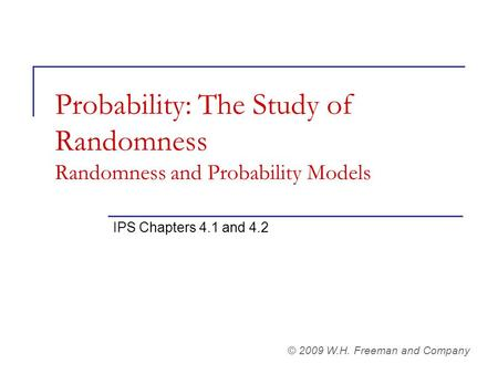 Probability: The Study of Randomness Randomness and Probability Models IPS Chapters 4.1 and 4.2 © 2009 W.H. Freeman and Company.